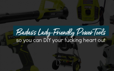 Badass Lady-Friendly PowerTools so You can DIY your Fucking Heart Out