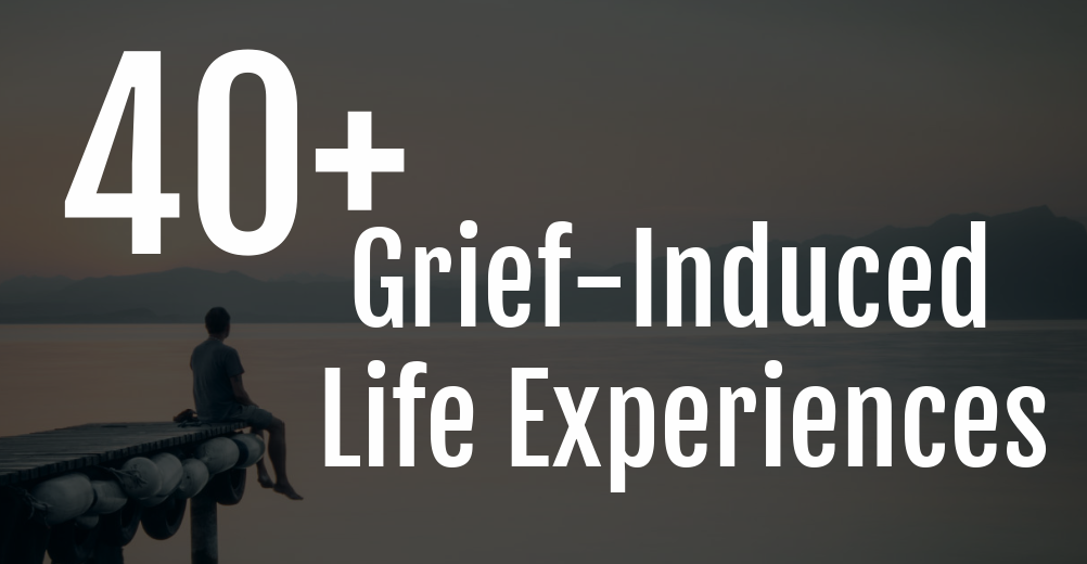 40+ Grief Induced Life Experiences